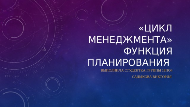«Цикл менеджмента»  Функция планирования Выполнила студентка группы 19по4 Садыкова Виктория