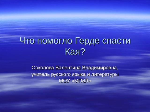 Что помогло Герде спасти Кая ? C околова Валентина Владимировна, учитель русского языка и литературы МОУ «МГМЛ»