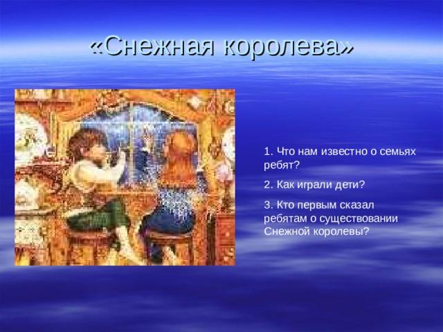 «Снежная королева» 1.  Что нам известно о семьях ребят ? 2.  Как играли дети ? 3.  Кто первым сказал ребятам о существовании Снежной королевы ?
