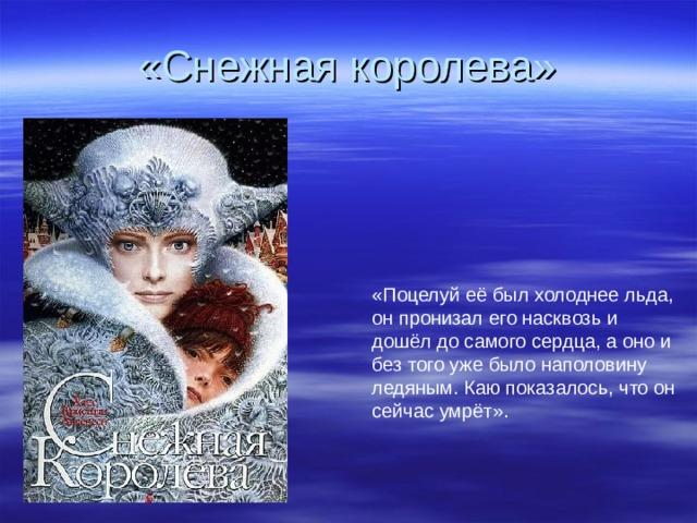 «Снежная королева» «Поцелуй её был холоднее льда, он пронизал его насквозь и дошёл до самого сердца, а оно и без того уже было наполовину ледяным. Каю показалось, что он сейчас умрёт».