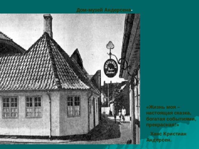 Дом-музей Андерсена - «Жизнь моя – настоящая сказка, богатая событиями, прекрасная!»  Ханс Кристиан Андерсен.