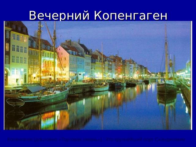 Вечерний Копенгаген Копенгаген ( дословно «Торговая гавань» ) . Это крупнейший порт Скандинавии.