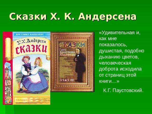 Сказки Х. К. Андерсена «Удивительная и, как мне показалось, душистая, подобно дыханию цветов, человеческая доброта исходила от страниц этой книги…»  К.Г. Паустовский.