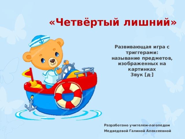 «Четвёртый лишний» Развивающая игра с триггерами: называние предметов, изображенных на картинках Звук [ д , ] Разработано учителем-логопедом Медведевой Галиной Алексеевной