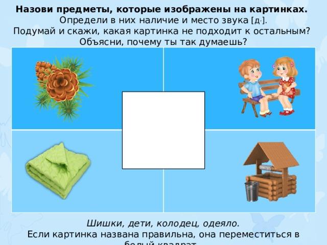 Назови предметы, которые изображены на картинках. Определи в них наличие и место звука [д , ]. Подумай и скажи, какая картинка не подходит к остальным? Объясни, почему ты так думаешь? Шишки, дети, колодец, одеяло. Если картинка названа правильна, она переместиться в белый квадрат.