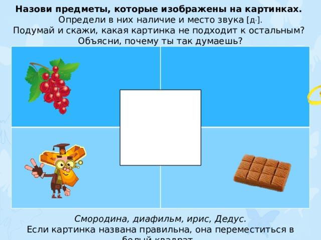 Назови предметы, которые изображены на картинках. Определи в них наличие и место звука [д , ]. Подумай и скажи, какая картинка не подходит к остальным? Объясни, почему ты так думаешь? Смородина, диафильм, ирис, Дедус. Если картинка названа правильна, она переместиться в белый квадрат.