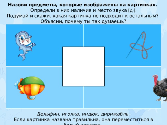 Назови предметы, которые изображены на картинках. Определи в них наличие и место звука [д , ]. Подумай и скажи, какая картинка не подходит к остальным? Объясни, почему ты так думаешь? Дельфин, иголка, индюк, дирижабль. Если картинка названа правильна, она переместиться в белый квадрат.