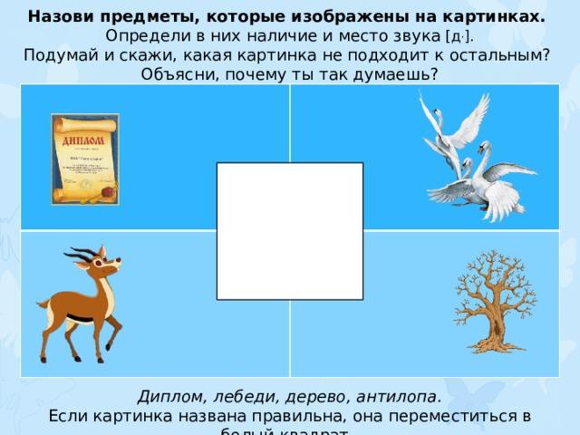 Назови предметы, которые изображены на картинках. Определи в них наличие и место звука [д , ]. Подумай и скажи, какая картинка не подходит к остальным? Объясни, почему ты так думаешь? Диплом, лебеди, дерево, антилопа. Если картинка названа правильна, она переместиться в белый квадрат.