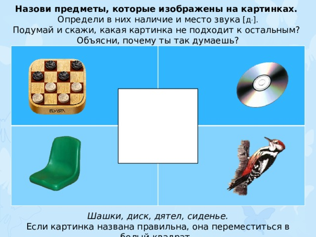 Назови предметы, которые изображены на картинках. Определи в них наличие и место звука [д , ]. Подумай и скажи, какая картинка не подходит к остальным? Объясни, почему ты так думаешь? Шашки, диск, дятел, сиденье. Если картинка названа правильна, она переместиться в белый квадрат.