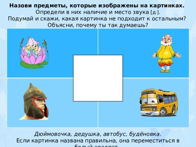 Назови предметы, которые изображены на картинках. Определи в них наличие и место звука [д , ]. Подумай и скажи, какая картинка не подходит к остальным? Объясни, почему ты так думаешь? Дюймовочка, дедушка, автобус, будёновка. Если картинка названа правильна, она переместиться в белый квадрат.