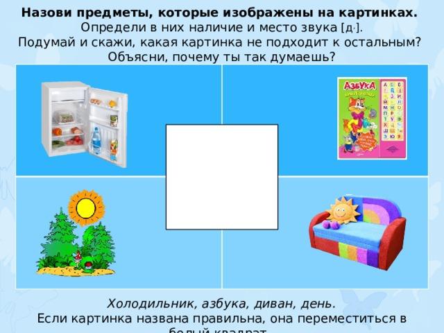 Назови предметы, которые изображены на картинках. Определи в них наличие и место звука [д , ]. Подумай и скажи, какая картинка не подходит к остальным? Объясни, почему ты так думаешь? Холодильник, азбука, диван, день. Если картинка названа правильна, она переместиться в белый квадрат.