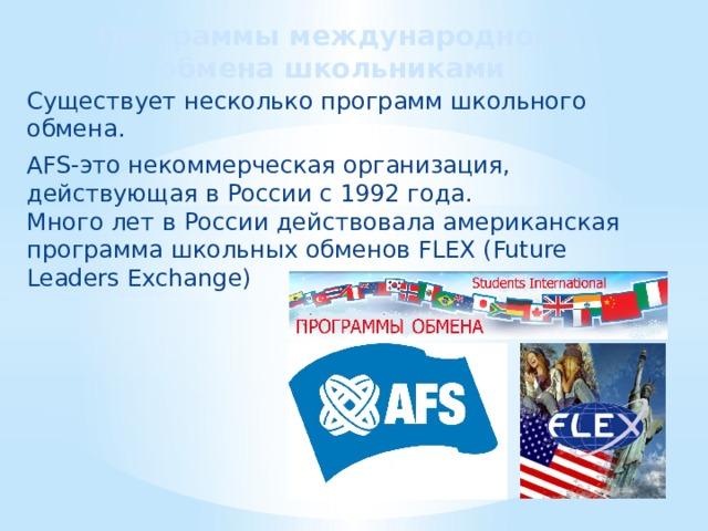 Программы международного обмена школьниками Существует несколько программ школьного обмена. AFS-это некоммерческая организация, действующая в России с 1992 года.  Много лет в России действовала американская программа школьных обменов FLEX (Future Leaders Exchange)