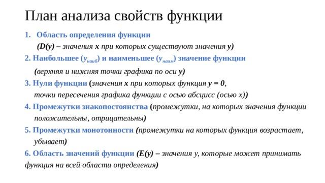 План анализа свойств функции Область определения функции  (D(y) – значения х при которых существуют значения у) 2. Наибольшее ( у наиб ) и наименьшее ( у наим ) значение функции   ( верхняя и нижняя точки графика по оси у) 3. Нули функции ( значения х при которых функция у = 0 ,   точки пересечения графика функции с осью абсцисс (осью х) ) 4. Промежутки знакопостоянства ( промежутки, на которых значения функции положительны, отрицательны ) 5. Промежутки монотонности ( промежутки на которых функция возрастает, убывает ) 6. Область значений функции (Е(у) – значения у, которые может принимать функция на всей области определения )