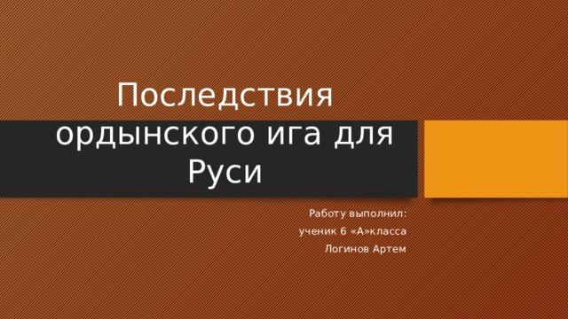 Последствия ордынского ига для Руси Работу выполнил: ученик 6 «А»класса Логинов Артем