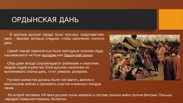 ОРДЫНСКАЯ ДАНЬ  В крупные русские города были посланы представители хана – баскаки, которые следили, чтобы население платило дань.  Самой тяжкой повинностью были ежегодные платежи Орде, называвшиеся на Руси выходом или Ордынской данью .  Сбор дани всегда сопровождался грабежами и насилием, уводом людей в рабство. Если русское население не выплачивало сполна дань, то их убивали, разоряли.  Русские книжества должны были поставлять воинов в монгольское войско и принимать участие в военных походах ханов.  Во второй половине XIII века русские полки воевали в составе ханских войск против Венгрии, Польши, народов Северного Кавказа, Византии.