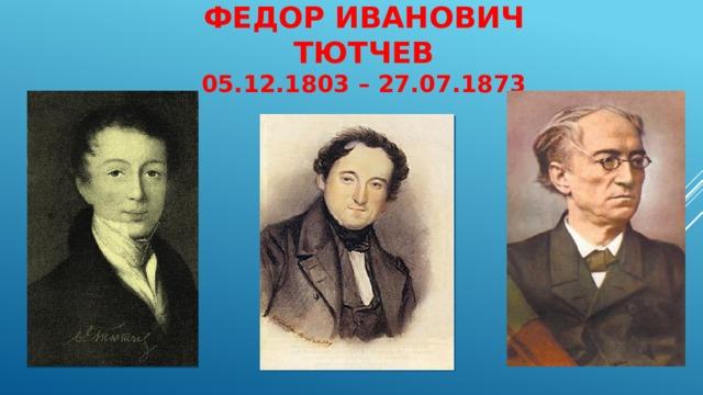 Федор Иванович Тютчев  05.12.1803 – 27.07.1873