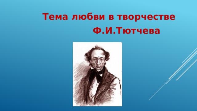 Тема любви в творчестве  Ф.И.Тютчева
