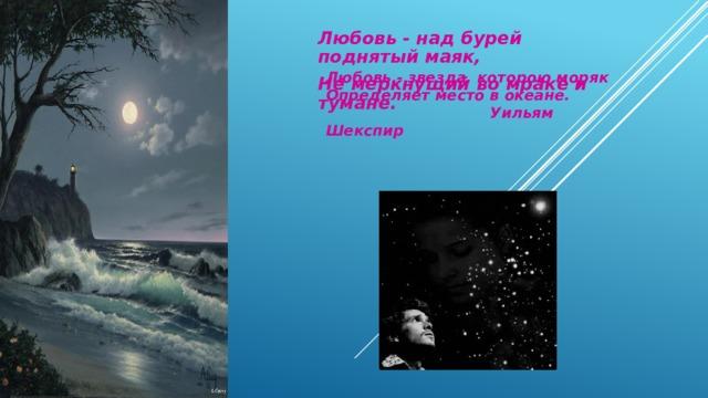Любовь - над бурей поднятый маяк, Не меркнущий во мраке и тумане.   Любовь - звезда, которою моряк  Определяет место в океане.   Уильям Шекспир