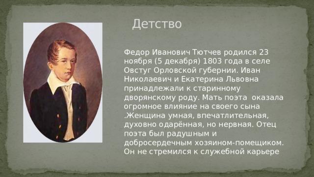 Детство   Федор Иванович Тютчев родился 23 ноября (5 декабря) 1803 года в селе Овстуг Орловской губернии. Иван Николаевич и Екатерина Львовна принадлежали к старинному дворянскому роду. Мать поэта оказала огромное влияние на своего сына .Женщина умная, впечатлительная, духовно одарённая, но нервная. Отец поэта был радушным и добросердечным хозяином-помещиком. Он не стремился к служебной карьере
