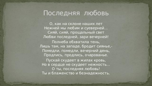 Последняя любовь О, как на склоне наших лет  Нежней мы любим и суеверней…  Сияй, сияй, прощальный свет  Любви последней, зари вечерней! Полнеба обхватила тень,  Лишь там, на западе, бродит сиянье,-  Помедли, помедли, вечерний день,  Продлись, продлись, очарованье. Пускай скудеет в жилах кровь,  Но в сердце не скудеет нежность…  О ты, последняя любовь!  Ты и блаженство и безнадежность.