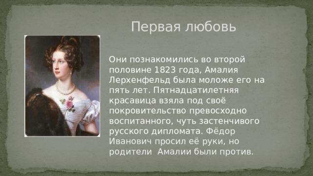 Первая любовь Они познакомились во второй половине 1823 года, Амалия Лерхенфельд была моложе его на пять лет. Пятнадцатилетняя красавица взяла под своё покровительство превосходно воспитанного, чуть застенчивого русского дипломата. Фёдор Иванович просил её руки, но родители Амалии были против.