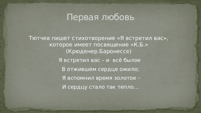 Первая любовь Тютчев пишет стихотворение «Я встретил вас», которое имеет посвящение «К.Б.» (Крюденер.Баронессе)  Я встретил вас – и всё былое  В отжившем сердце ожило;  Я вспомнил время золотое –  И сердцу стало так тепло…