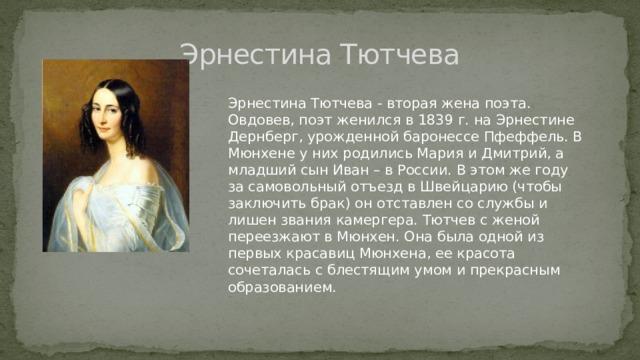 Эрнестина Тютчева Эрнестина Тютчева - вторая жена поэта. Овдовев, поэт женился в 1839 г. на Эрнестине Дернберг, урожденной баронессе Пфеффель. В Мюнхене у них родились Мария и Дмитрий, а младший сын Иван – в России. В этом же году за самовольный отъезд в Швейцарию (чтобы заключить брак) он отставлен со службы и лишен звания камергера. Тютчев с женой переезжают в Мюнхен. Она была одной из первых красавиц Мюнхена, ее красота сочеталась с блестящим умом и прекрасным образованием.