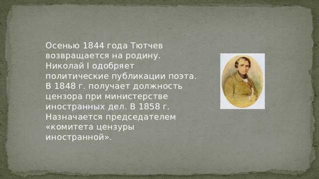 Осенью 1844 года Тютчев возвращается на родину. Николай I одобряет политические публикации поэта. В 1848 г. получает должность цензора при министерстве иностранных дел. В 1858 г. Назначается председателем «комитета цензуры иностранной».