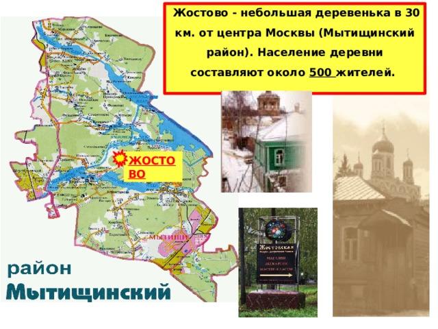 Жостово - небольшая деревенька в 30 км. от центра Москвы (Мытищинский район). Население деревни составляют около 500 жителей. ЖОСТОВО