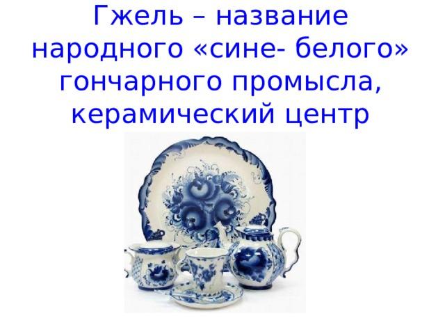 Гжель – название народного «сине- белого» гончарного промысла, керамический центр России.