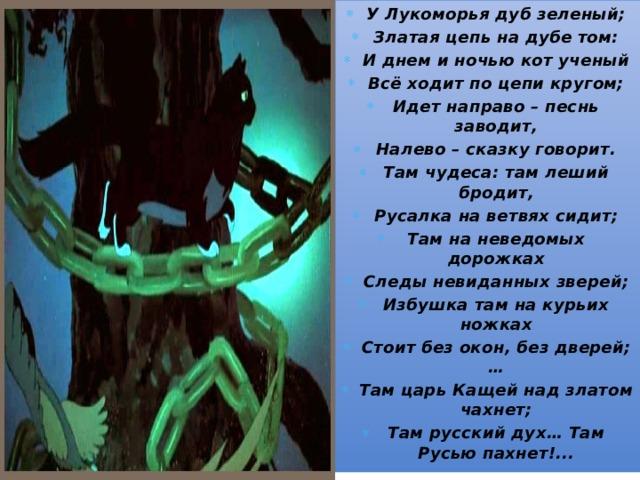 У Лукоморья дуб зеленый; Златая цепь на дубе том: И днем и ночью кот ученый Всё ходит по цепи кругом; Идет направо – песнь заводит, Налево – сказку говорит. Там чудеса: там леший бродит, Русалка на ветвях сидит; Там на неведомых дорожках Следы невиданных зверей; Избушка там на курьих ножках Стоит без окон, без дверей; … Там царь Кащей над златом чахнет; Там русский дух… Там Русью пахнет!...