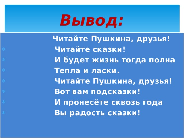 Вывод:  Читайте Пушкина, друзья!  Читайте сказки!  И будет жизнь тогда полна  Тепла и ласки.  Читайте Пушкина, друзья!  Вот вам подсказки!  И пронесёте сквозь года  Вы радость сказки!