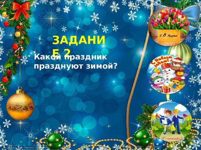 ЗАДАНИЕ 2 Какой праздник празднуют зимой?
