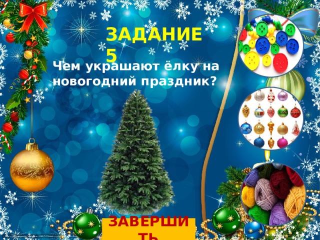 ЗАДАНИЕ 5 Чем украшают ёлку на новогодний праздник? ЗАВЕРШИТЬ