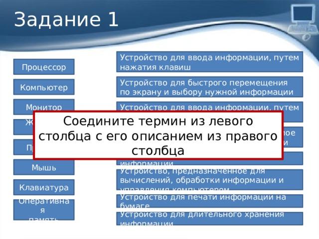 Задание 1 Устройство для ввода информации, путем нажатия клавиш Процессор Устройство для быстрого перемещения по экрану и выбору нужной информации Компьютер Монитор Устройство для ввода информации, путем нажатия клавиш Соедините термин из левого столбца с его описанием из правого столбца Жёсткий диск Универсальное программно управляемое устройство для обработки информации Принтер Устройство отображения графической информации Мышь Устройство, предназначенное для вычислений, обработки информации и управления компьютером Клавиатура Устройство для печати информации на бумаге Оперативная память Устройство для длительного хранения информации