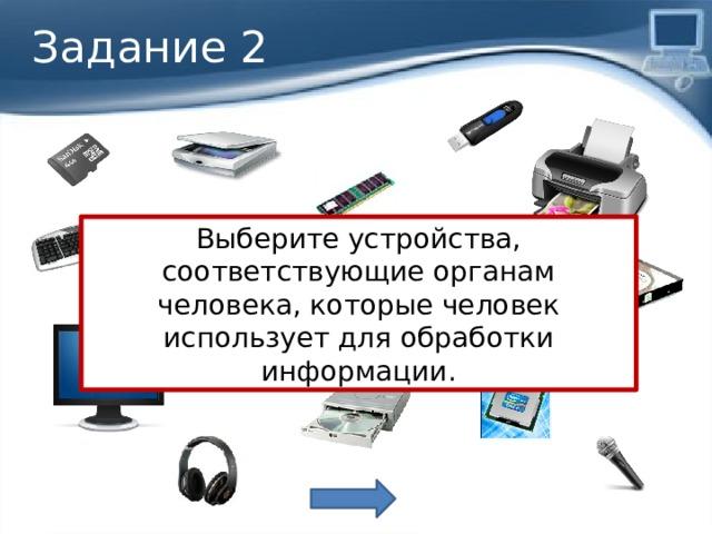 Задание 2 Выберите устройства, соответствующие органам человека, которые человек использует для обработки информации. Мозг (обработка информации)