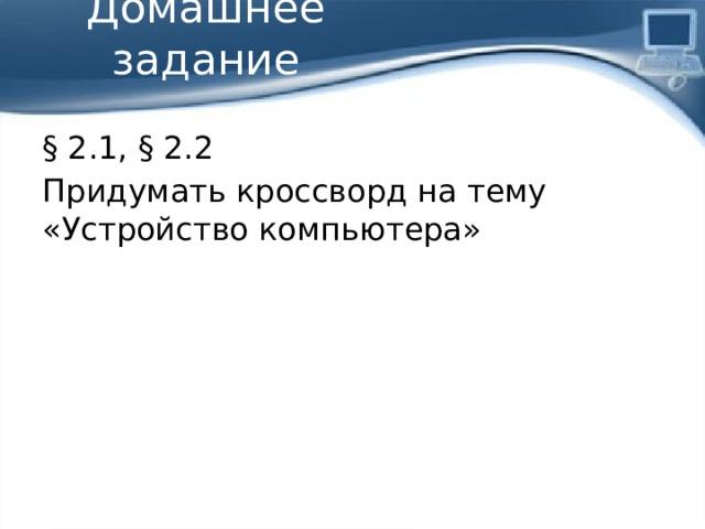Домашнее задание § 2.1, § 2.2 Придумать кроссворд на тему «Устройство компьютера»