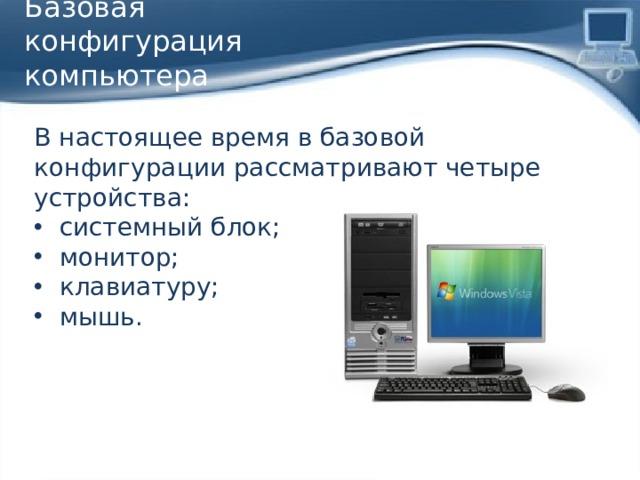 Базовая конфигурация компьютера В настоящее время в базовой конфигурации рассматривают четыре устройства: