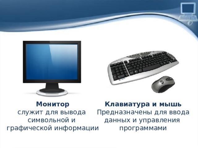 Монитор Клавиатура и мышь служит для вывода Предназначены для ввода символьной и данных и управления  программами графической информации