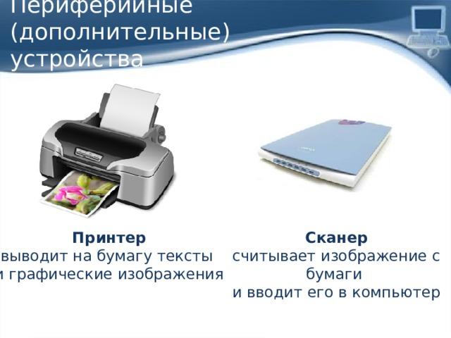 Периферийные (дополнительные)  устройства Принтер Сканер выводит на бумагу тексты считывает изображение с бумаги и графические изображения и вводит его в компьютер