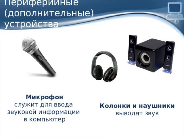 Периферийные (дополнительные)  устройства Микрофон служит для ввода звуковой информации в компьютер Колонки и наушники выводят звук