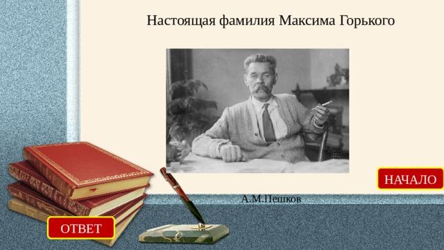 Настоящая фамилия Максима Горького НАЧАЛО А.М.Пешков ОТВЕТ