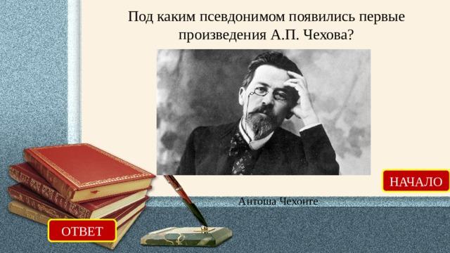 Под каким псевдонимом появились первые произведения А.П. Чехова? НАЧАЛО Антоша Чехонте ОТВЕТ