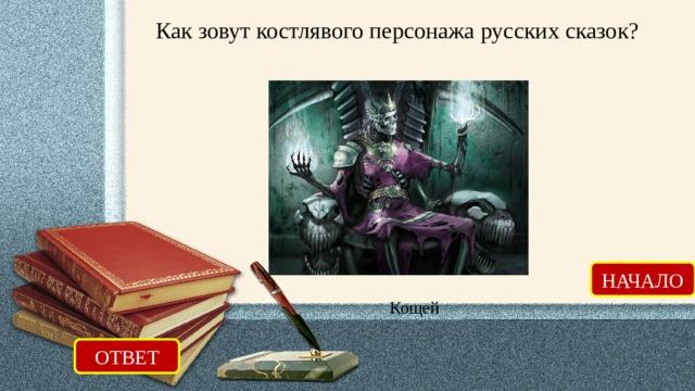 Как зовут костлявого персонажа русских сказок? НАЧАЛО Кощей ОТВЕТ