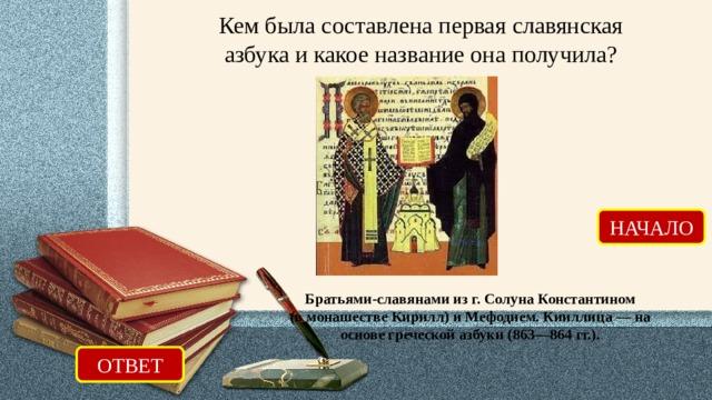 Кем была составлена первая славянская азбука и какое название она получила? НАЧАЛО Братьями-славянами из г. Солуна Константином (в монашестве Кирилл) и Мефодием. Кииллица — на основе греческой азбуки (863—864 гг.). ОТВЕТ