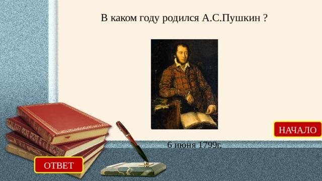 В каком году родился А.С.Пушкин ? НАЧАЛО 6 июня 1799г. ОТВЕТ