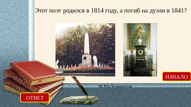 Этот поэт родился в 1814 году, а погиб на дуэли в 1841? НАЧАЛО М.Ю.Лермонтов ОТВЕТ