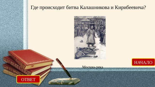 Где происходит битва Калашникова и Кирибеевича? НАЧАЛО Москва-река ОТВЕТ