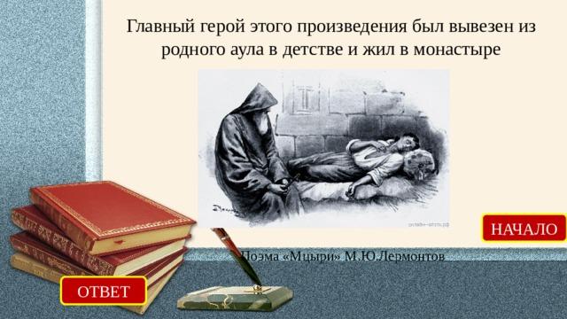 Главный герой этого произведения был вывезен из родного аула в детстве и жил в монастыре НАЧАЛО Поэма «Мцыри» М.Ю.Лермонтов ОТВЕТ