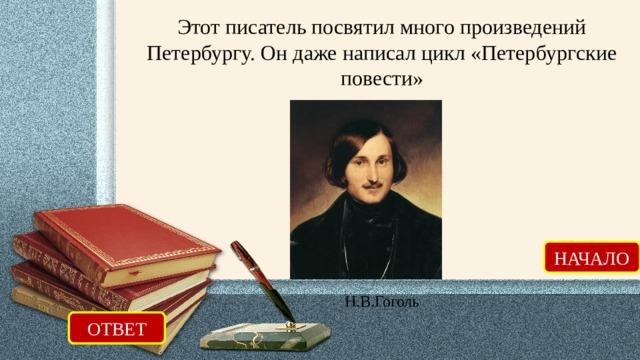Этот писатель посвятил много произведений Петербургу. Он даже написал цикл «Петербургские повести» НАЧАЛО Н.В.Гоголь ОТВЕТ